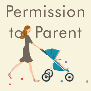 Permission to Parent : How to Raise Your Child with Love and Limits (Reese Book Club Book #5)